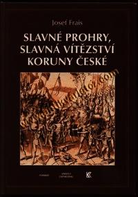 Frais J.-Slavne prohry, slavna vitezstvi koruny ceske